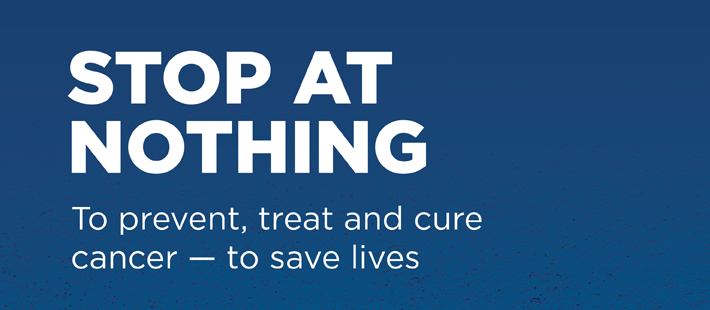 Stop at nothing to prevent, treat and cure cancer — to save lives